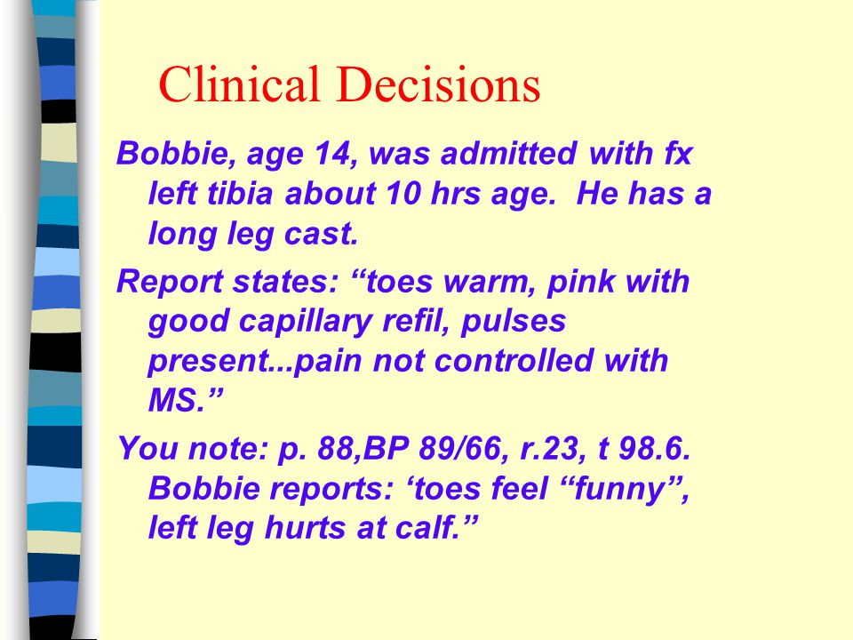 Clinical Decisions Bobbie, age 14, was admitted with fx left tibia about 10 hrs age.