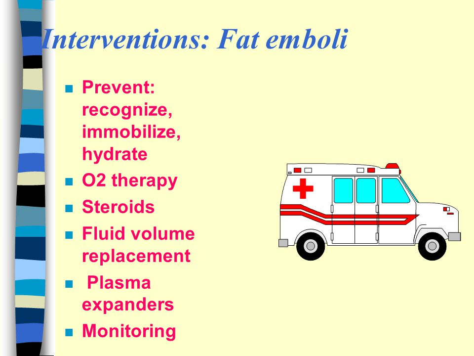 Interventions: Fat emboli n Prevent: recognize, immobilize, hydrate n O2 therapy n Steroids n Fluid volume replacement n Plasma expanders n Monitoring