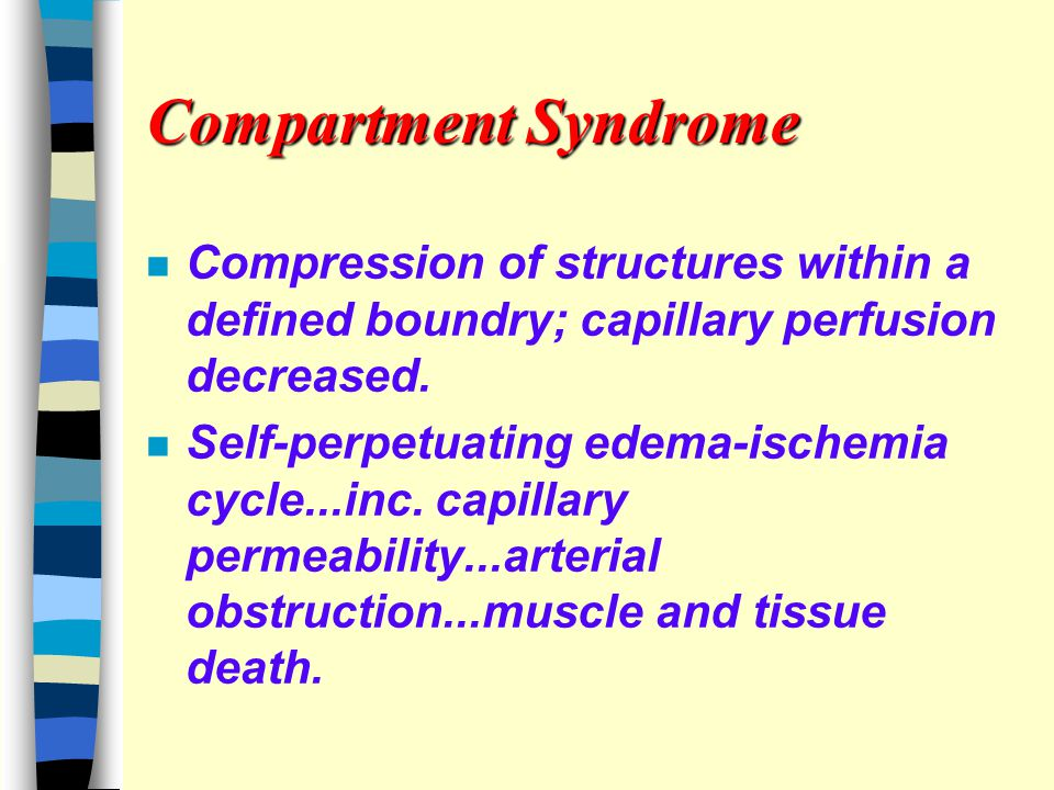 Compartment Syndrome n Compression of structures within a defined boundry; capillary perfusion decreased.