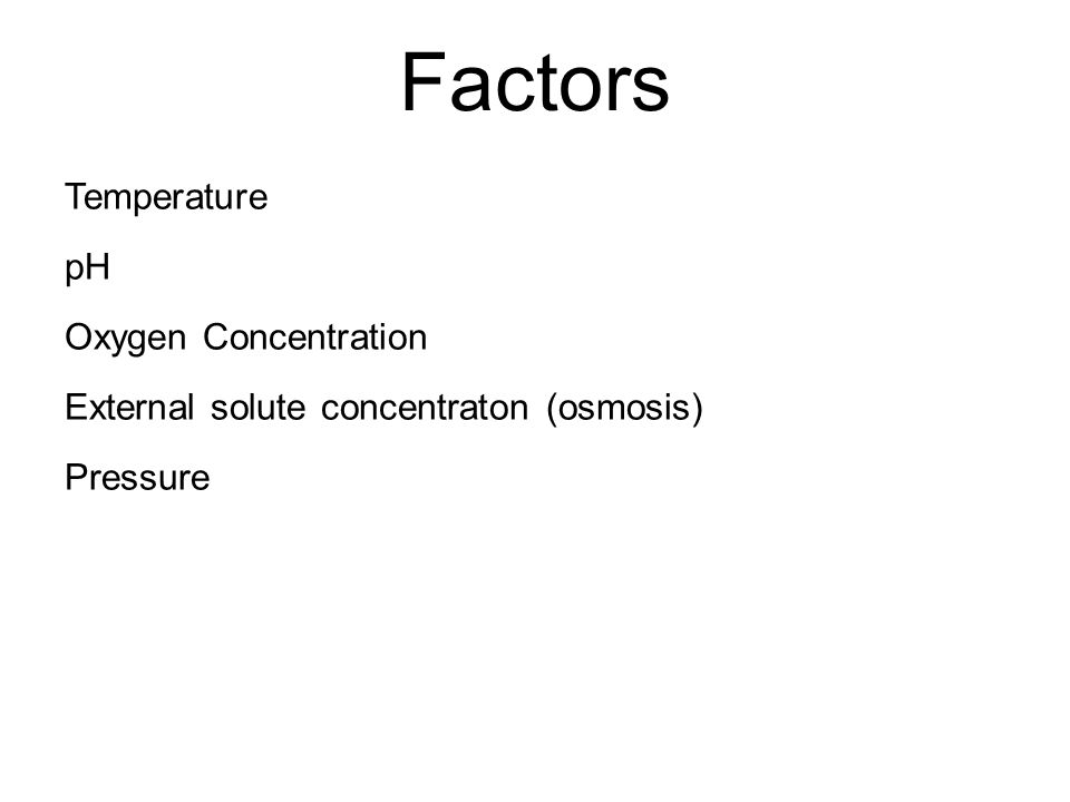 Factors Temperature pH Oxygen Concentration External solute concentraton (osmosis) Pressure