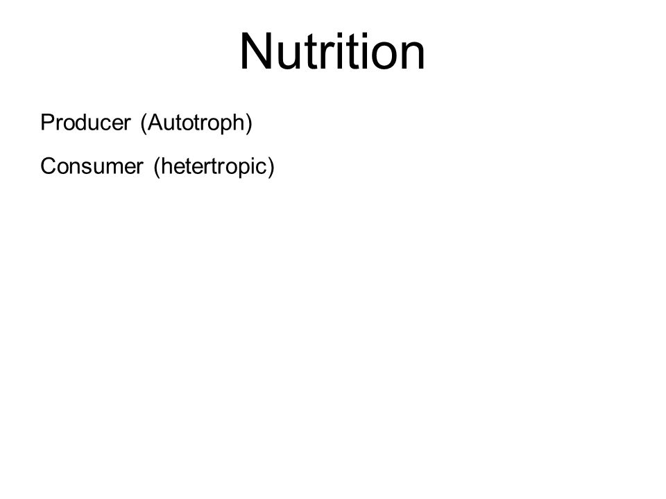 Nutrition Producer (Autotroph) Consumer (hetertropic)