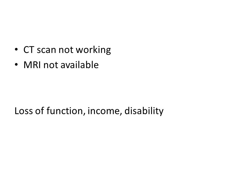 CT scan not working MRI not available Loss of function, income, disability