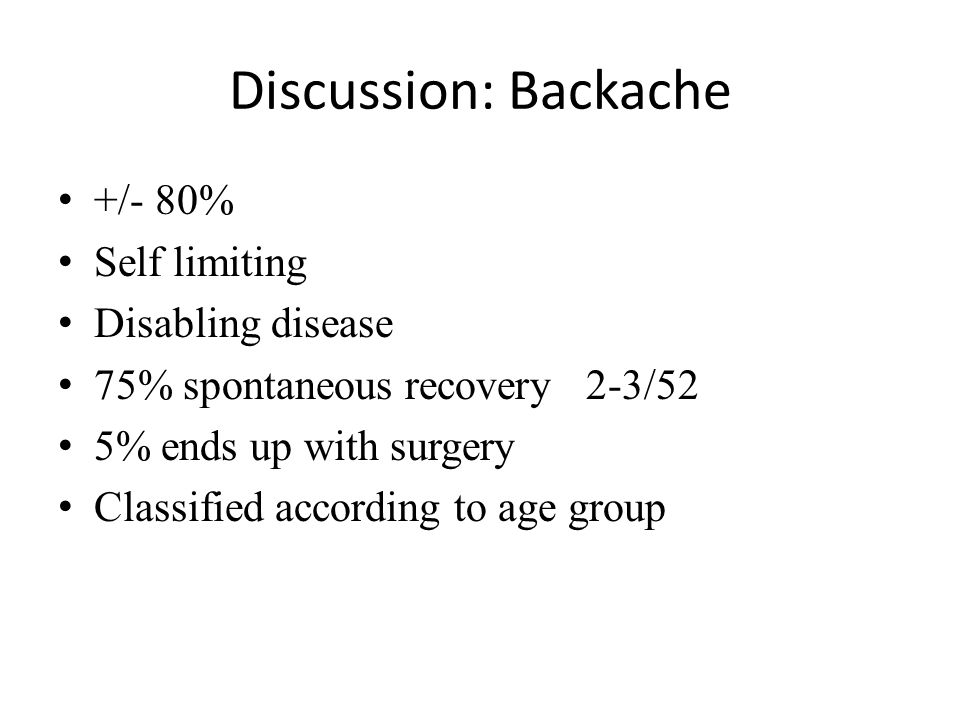 Discussion: Backache +/- 80% Self limiting Disabling disease 75% spontaneous recovery 2-3/52 5% ends up with surgery Classified according to age group