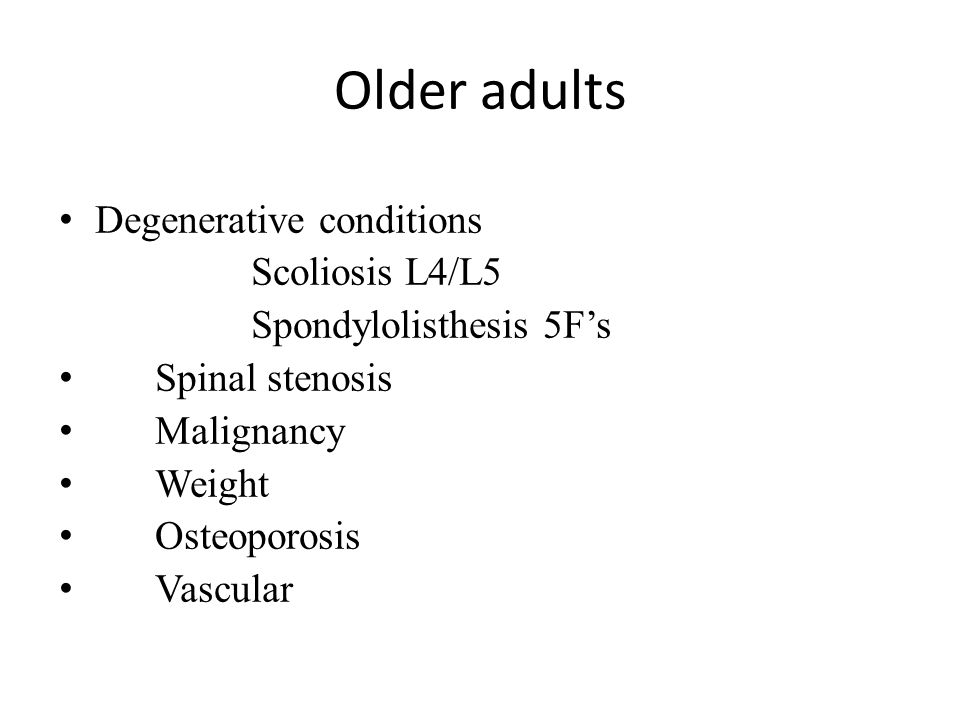 Older adults Degenerative conditions Scoliosis L4/L5 Spondylolisthesis 5F's Spinal stenosis Malignancy Weight Osteoporosis Vascular