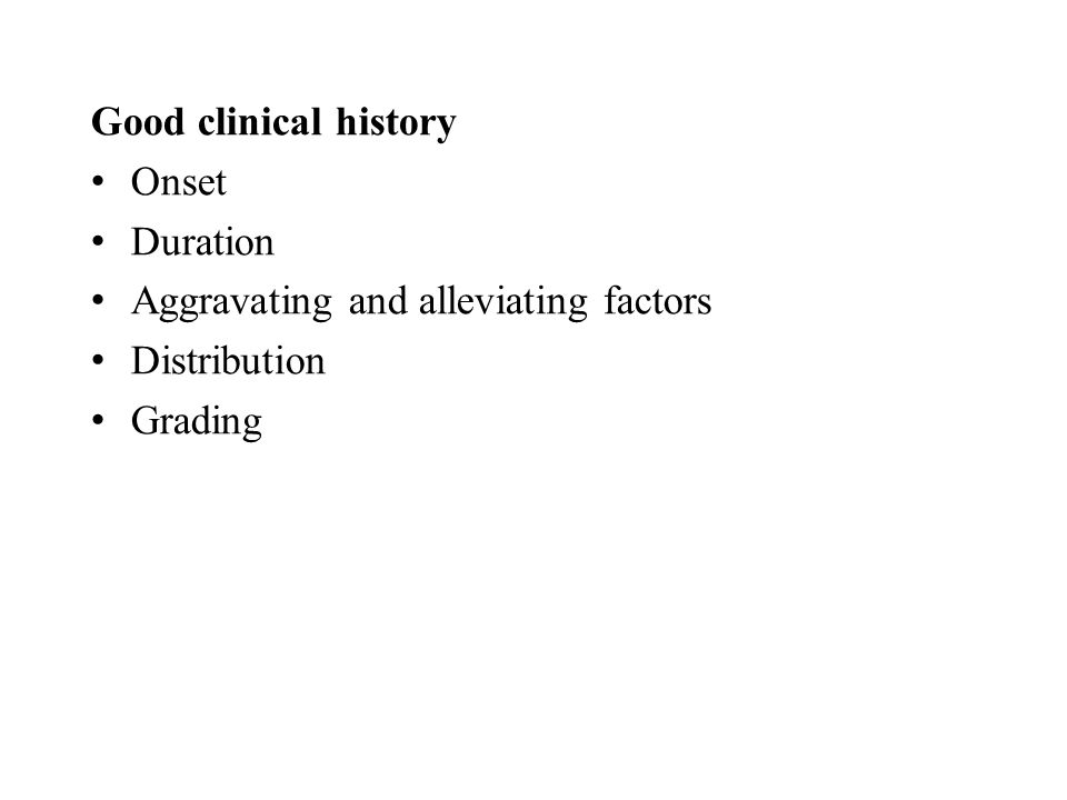 Good clinical history Onset Duration Aggravating and alleviating factors Distribution Grading