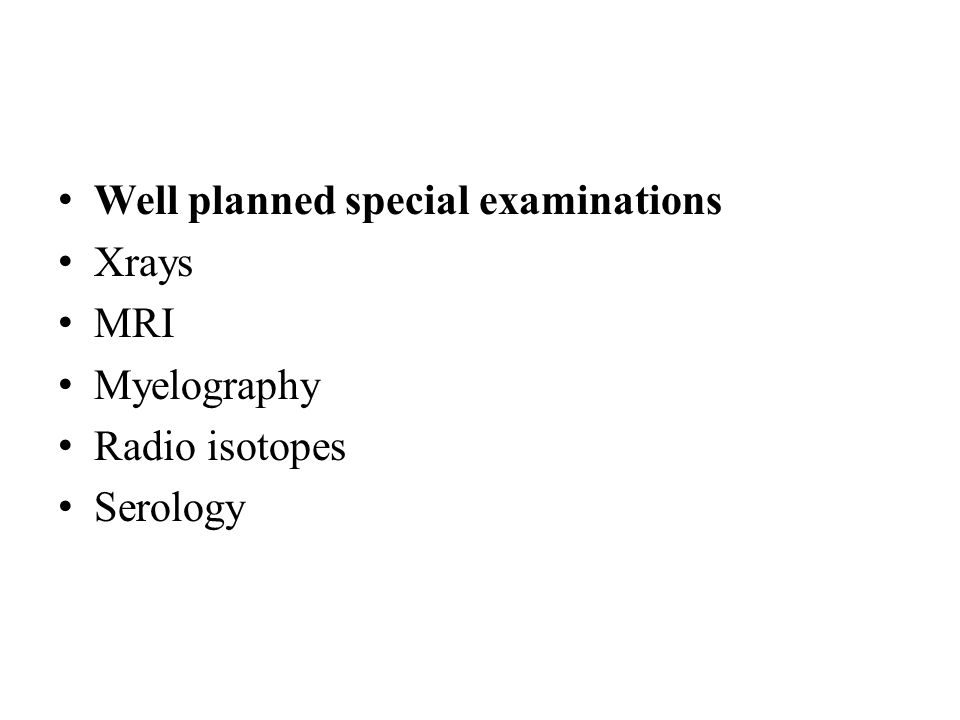 Well planned special examinations Xrays MRI Myelography Radio isotopes Serology