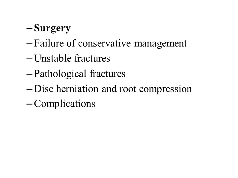– Surgery – Failure of conservative management – Unstable fractures – Pathological fractures – Disc herniation and root compression – Complications