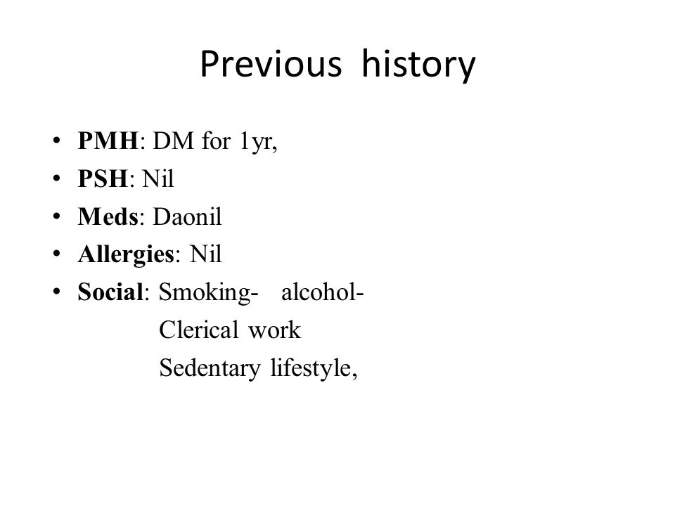 Previous history PMH: DM for 1yr, PSH: Nil Meds: Daonil Allergies: Nil Social: Smoking- alcohol- Clerical work Sedentary lifestyle,