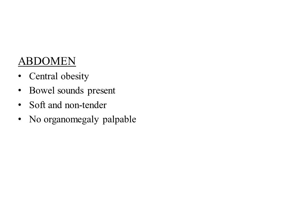 ABDOMEN Central obesity Bowel sounds present Soft and non-tender No organomegaly palpable