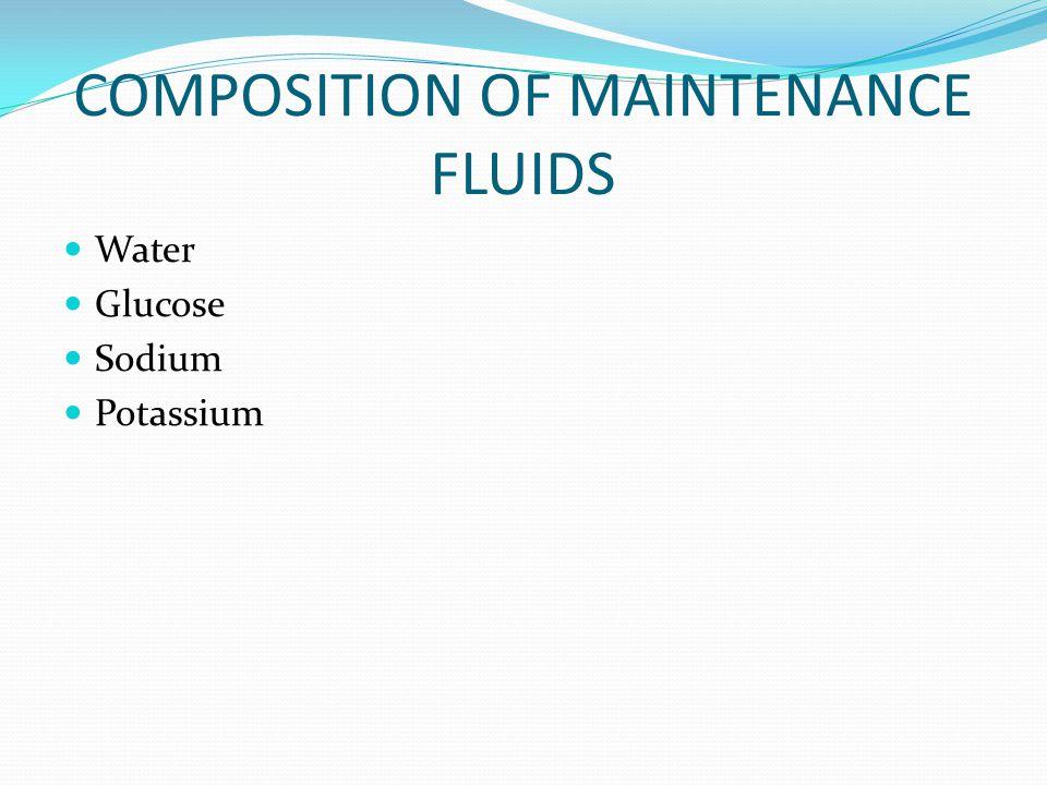 COMPOSITION OF MAINTENANCE FLUIDS Water Glucose Sodium Potassium
