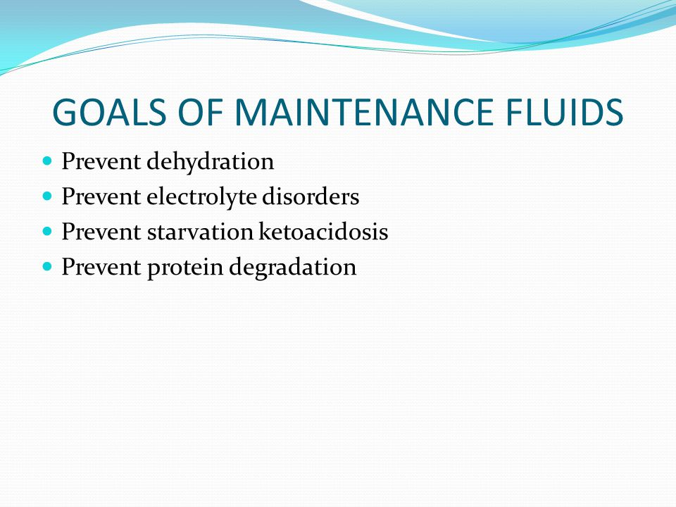 GOALS OF MAINTENANCE FLUIDS Prevent dehydration Prevent electrolyte disorders Prevent starvation ketoacidosis Prevent protein degradation