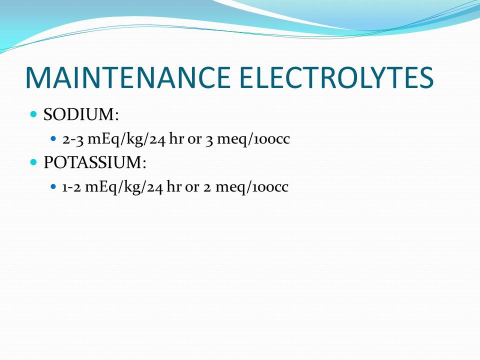 MAINTENANCE ELECTROLYTES SODIUM: 2-3 mEq/kg/24 hr or 3 meq/100cc POTASSIUM: 1-2 mEq/kg/24 hr or 2 meq/100cc