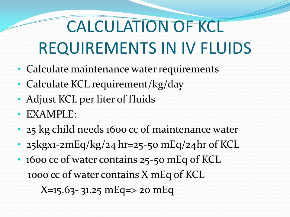 CALCULATION OF KCL REQUIREMENTS IN IV FLUIDS Calculate maintenance water requirements Calculate KCL requirement/kg/day Adjust KCL per liter of fluids EXAMPLE: 25 kg child needs 1600 cc of maintenance water 25kgx1-2mEq/kg/24 hr=25-50 mEq/24hr of KCL 1600 cc of water contains 25-50 mEq of KCL 1000 cc of water contains X mEq of KCL X=15.63- 31.25 mEq=> 20 mEq