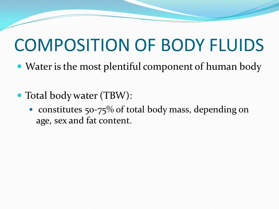 COMPOSITION OF BODY FLUIDS Water is the most plentiful component of human body Total body water (TBW): constitutes 50-75% of total body mass, depending on age, sex and fat content.