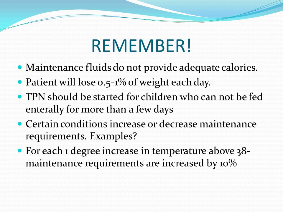 REMEMBER! Maintenance fluids do not provide adequate calories. Patient will lose 0.5-1% of weight each day. TPN should be started for children who can