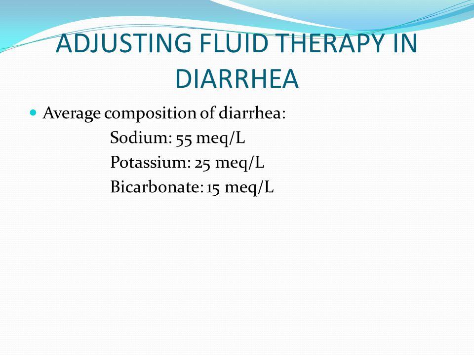 ADJUSTING FLUID THERAPY IN DIARRHEA Average composition of diarrhea: Sodium: 55 meq/L Potassium: 25 meq/L Bicarbonate: 15 meq/L