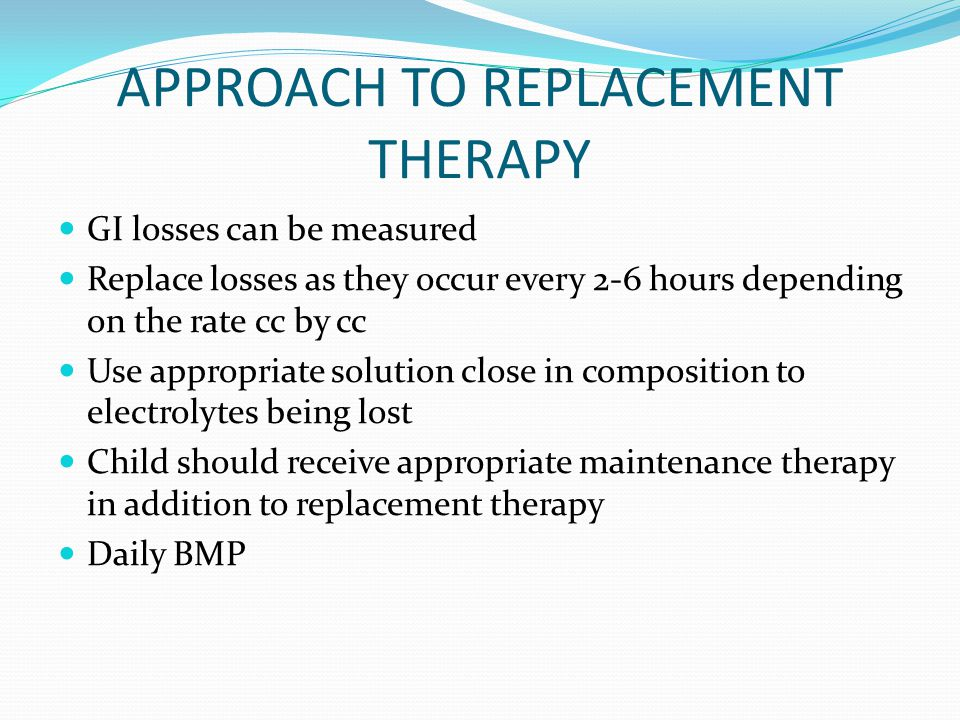APPROACH TO REPLACEMENT THERAPY GI losses can be measured Replace losses as they occur every 2-6 hours depending on the rate cc by cc Use appropriate solution close in composition to electrolytes being lost Child should receive appropriate maintenance therapy in addition to replacement therapy Daily BMP
