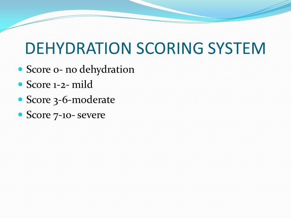 DEHYDRATION SCORING SYSTEM Score 0- no dehydration Score 1-2- mild Score 3-6-moderate Score 7-10- severe