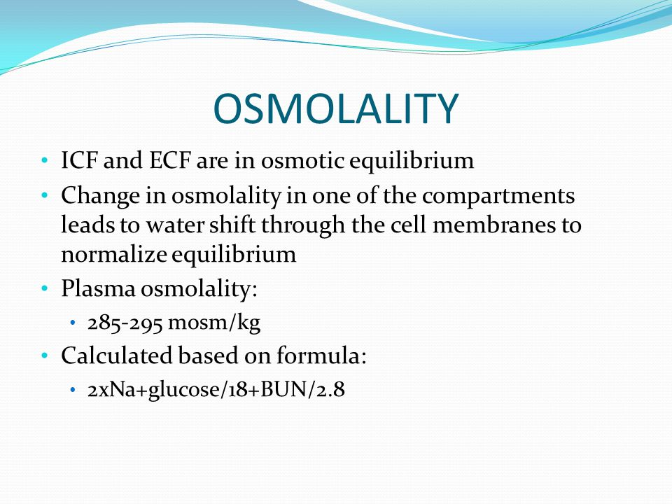 OSMOLALITY ICF and ECF are in osmotic equilibrium Change in osmolality in one of the compartments leads to water shift through the cell membranes to normalize equilibrium Plasma osmolality: 285-295 mosm/kg Calculated based on formula: 2xNa+glucose/18+BUN/2.8