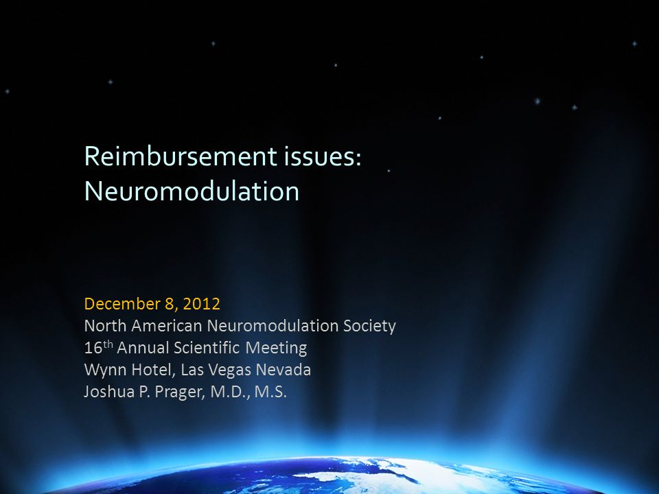Reimbursement issues: Neuromodulation December 8, 2012 North American Neuromodulation Society 16 th Annual Scientific Meeting Wynn Hotel, Las Vegas Nevada Joshua P.