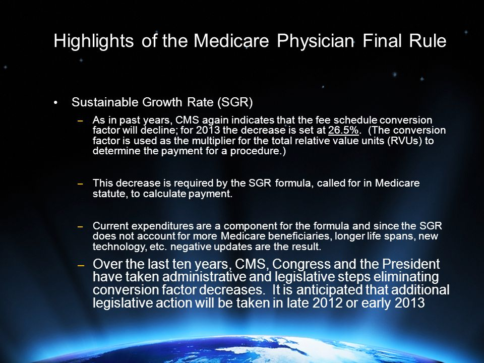 Highlights of the Medicare Physician Final Rule Sustainable Growth Rate (SGR) – As in past years, CMS again indicates that the fee schedule conversion factor will decline; for 2013 the decrease is set at 26.5%.