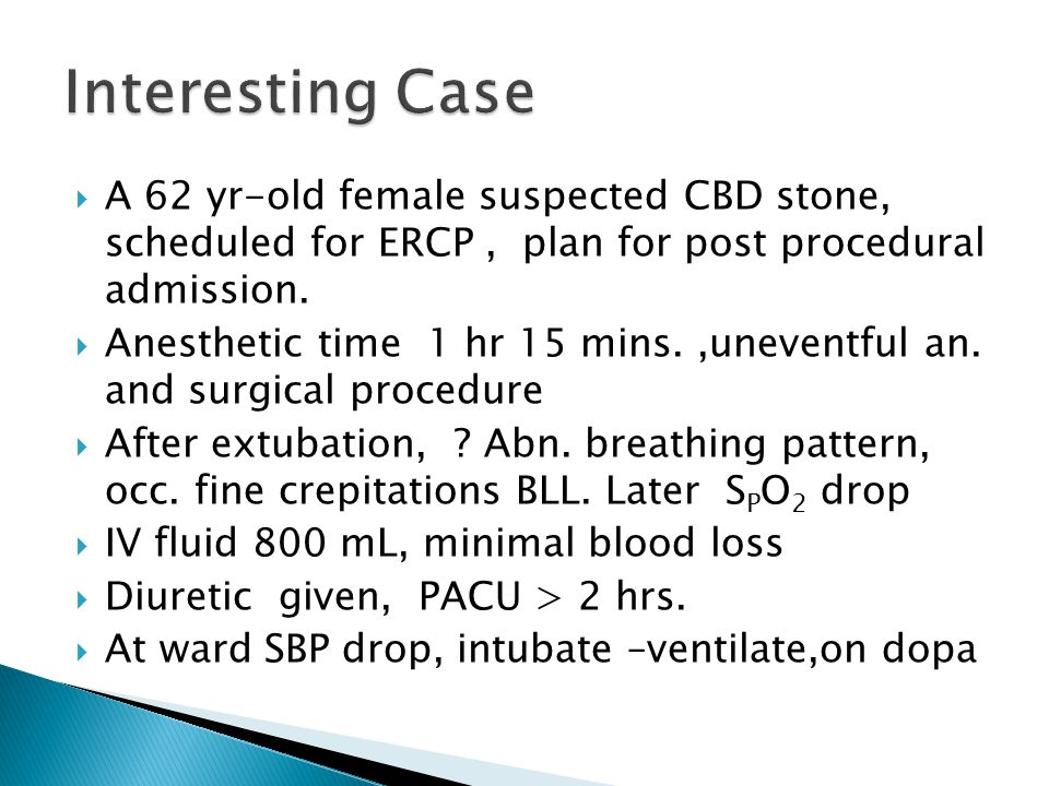  A 62 yr-old female suspected CBD stone, scheduled for ERCP, plan for post procedural admission.  Anesthetic time 1 hr 15 mins.,uneventful an. and s