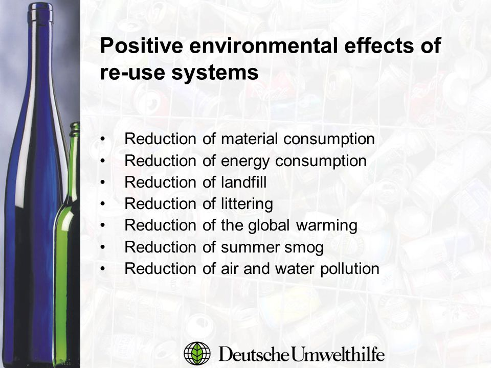 Positive environmental effects of re-use systems Reduction of material consumption Reduction of energy consumption Reduction of landfill Reduction of littering Reduction of the global warming Reduction of summer smog Reduction of air and water pollution