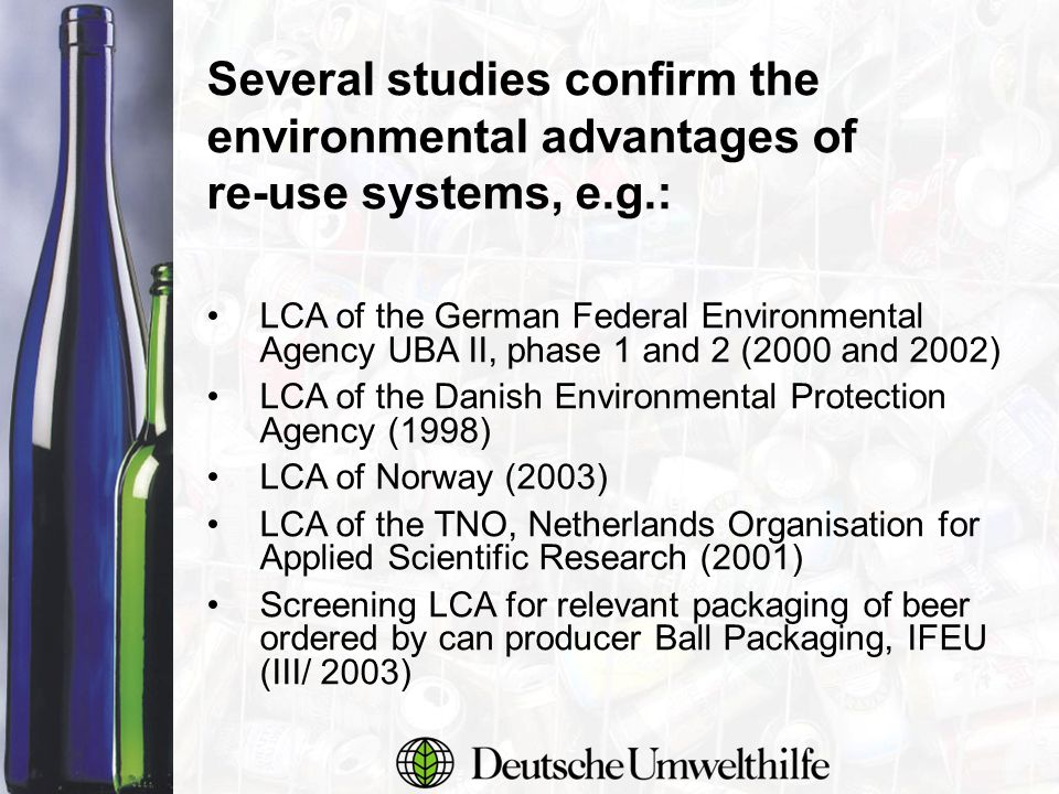 Several studies confirm the environmental advantages of re-use systems, e.g.: LCA of the German Federal Environmental Agency UBA II, phase 1 and 2 (2000 and 2002) LCA of the Danish Environmental Protection Agency (1998) LCA of Norway (2003) LCA of the TNO, Netherlands Organisation for Applied Scientific Research (2001) Screening LCA for relevant packaging of beer ordered by can producer Ball Packaging, IFEU (III/ 2003)