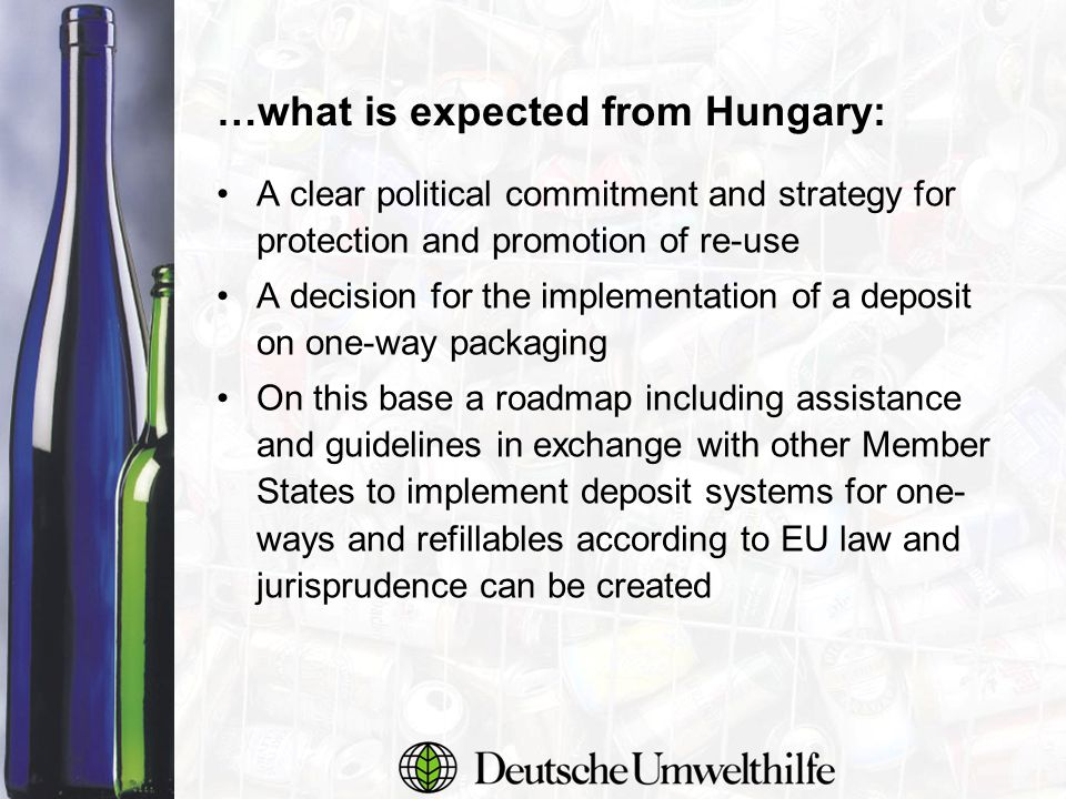 …what is expected from Hungary: A clear political commitment and strategy for protection and promotion of re-use A decision for the implementation of a deposit on one-way packaging On this base a roadmap including assistance and guidelines in exchange with other Member States to implement deposit systems for one- ways and refillables according to EU law and jurisprudence can be created