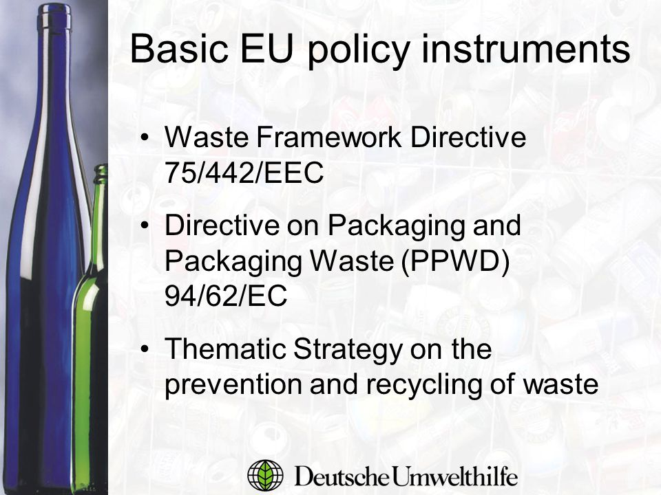 Basic EU policy instruments Waste Framework Directive 75/442/EEC Directive on Packaging and Packaging Waste (PPWD) 94/62/EC Thematic Strategy on the prevention and recycling of waste