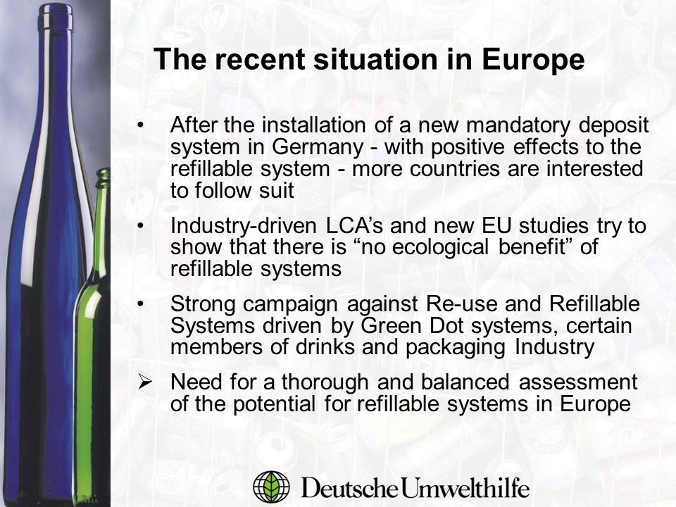 The recent situation in Europe After the installation of a new mandatory deposit system in Germany - with positive effects to the refillable system - more countries are interested to follow suit Industry-driven LCA's and new EU studies try to show that there is no ecological benefit of refillable systems Strong campaign against Re-use and Refillable Systems driven by Green Dot systems, certain members of drinks and packaging Industry  Need for a thorough and balanced assessment of the potential for refillable systems in Europe