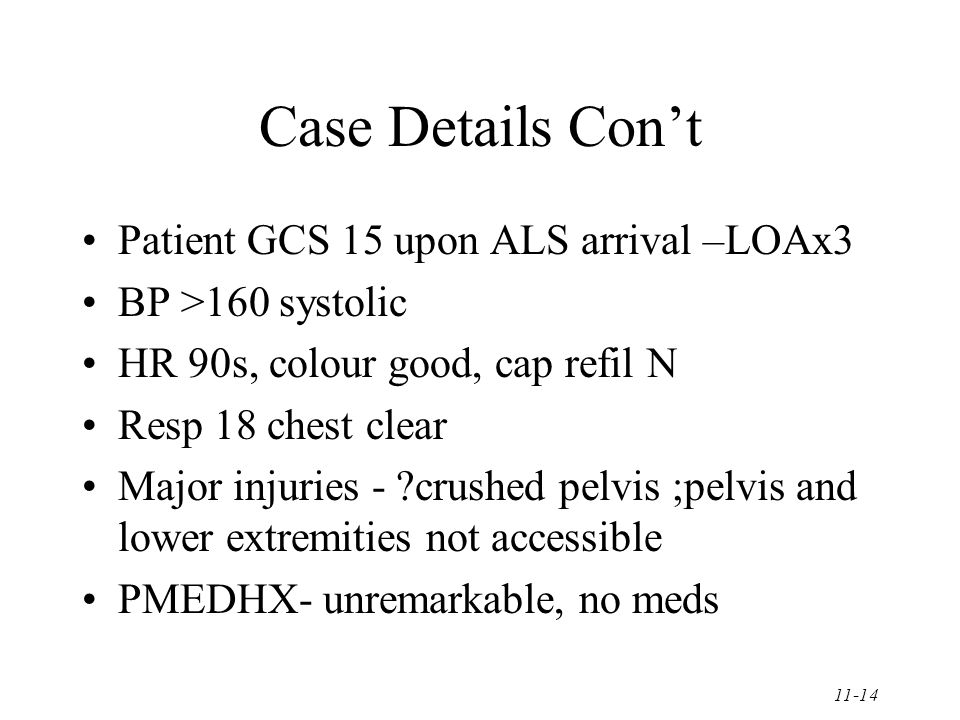 11-14 Case Details Con't Patient GCS 15 upon ALS arrival –LOAx3 BP >160 systolic HR 90s, colour good, cap refil N Resp 18 chest clear Major injuries - ?crushed pelvis ;pelvis and lower extremities not accessible PMEDHX- unremarkable, no meds