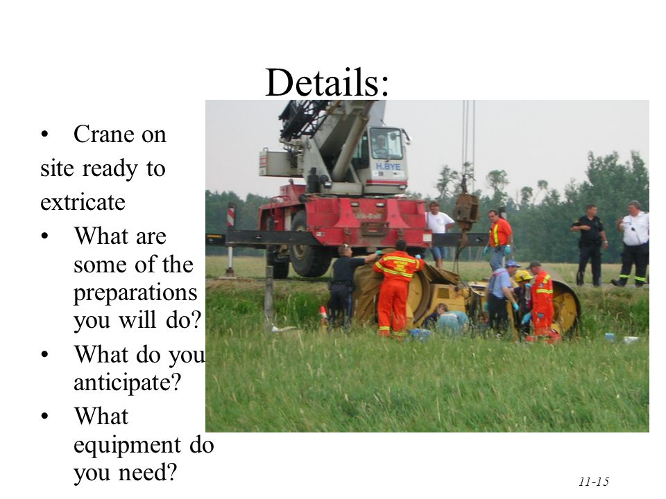 11-15 Details: Crane on site ready to extricate What are some of the preparations you will do.