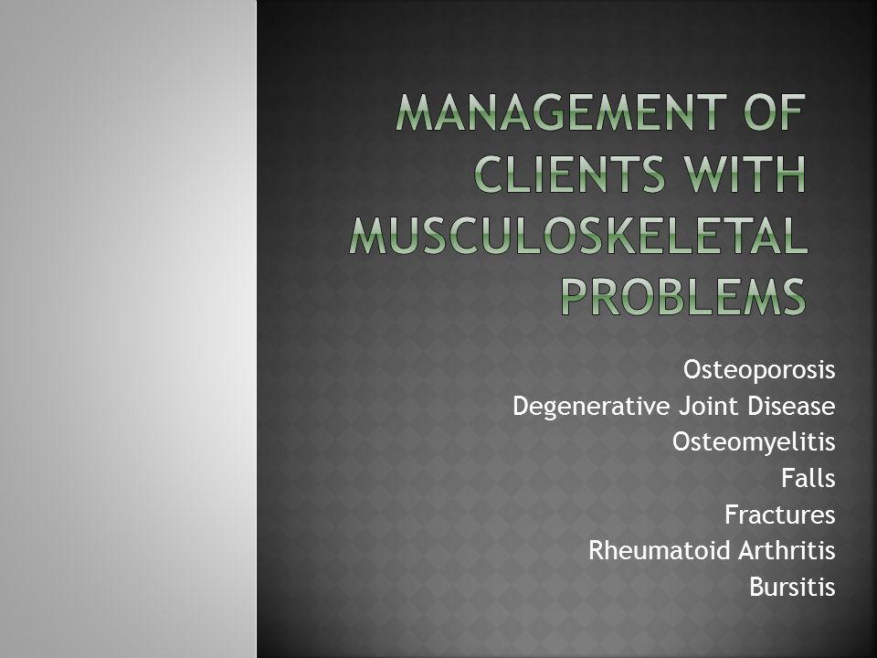 Osteoporosis Degenerative Joint Disease Osteomyelitis Falls Fractures Rheumatoid Arthritis Bursitis