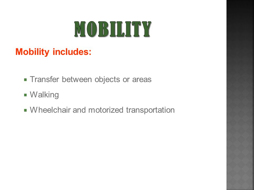 Mobility includes:  Transfer between objects or areas  Walking  Wheelchair and motorized transportation