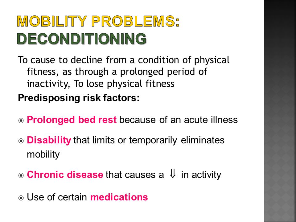 To cause to decline from a condition of physical fitness, as through a prolonged period of inactivity, To lose physical fitness Predisposing risk fact