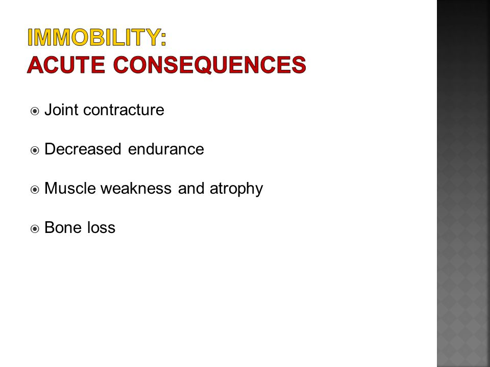  Joint contracture  Decreased endurance  Muscle weakness and atrophy  Bone loss