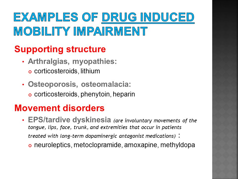 Supporting structure Arthralgias, myopathies: corticosteroids, lithium Osteoporosis, osteomalacia: corticosteroids, phenytoin, heparin Movement disorders EPS/tardive dyskinesia (are involuntary movements of the tongue, lips, face, trunk, and extremities that occur in patients treated with long-term dopaminergic antagonist medications) : neuroleptics, metoclopramide, amoxapine, methyldopa