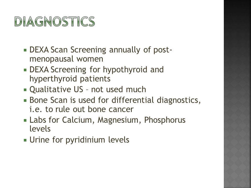  DEXA Scan Screening annually of post- menopausal women  DEXA Screening for hypothyroid and hyperthyroid patients  Qualitative US – not used much  Bone Scan is used for differential diagnostics, i.e.