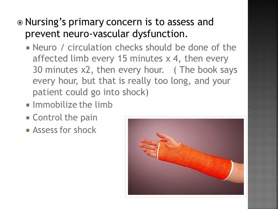  Nursing's primary concern is to assess and prevent neuro-vascular dysfunction.  Neuro / circulation checks should be done of the affected limb ever