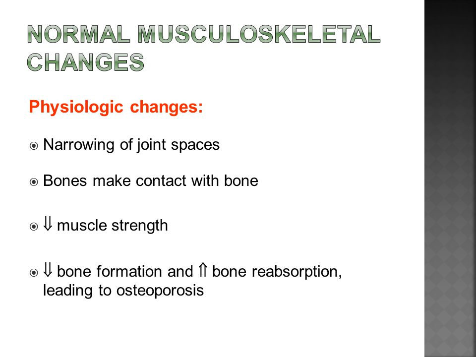 Physiologic changes:  Narrowing of joint spaces  Bones make contact with bone   muscle strength   bone formation and  bone reabsorption, leadin
