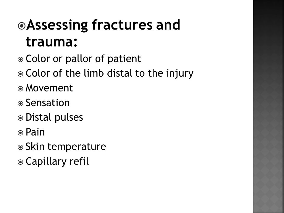  Assessing fractures and trauma:  Color or pallor of patient  Color of the limb distal to the injury  Movement  Sensation  Distal pulses  Pain