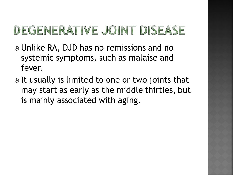  Unlike RA, DJD has no remissions and no systemic symptoms, such as malaise and fever.  It usually is limited to one or two joints that may start as