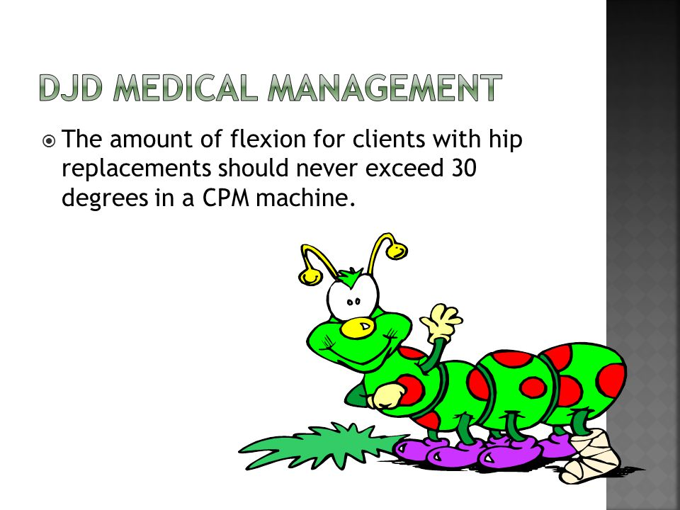  The amount of flexion for clients with hip replacements should never exceed 30 degrees in a CPM machine.