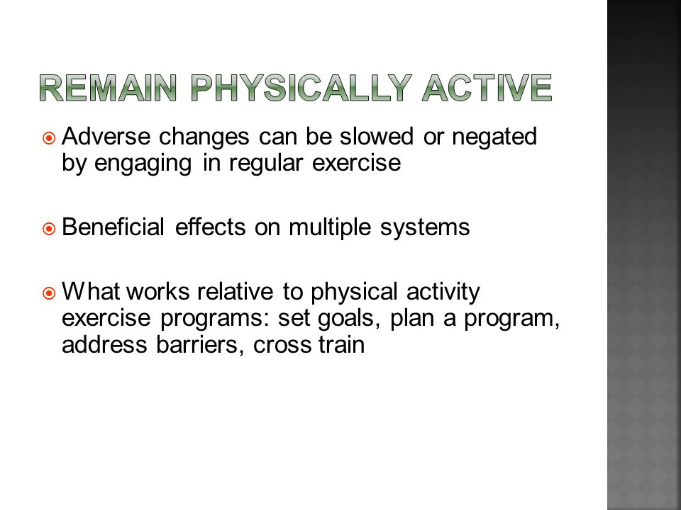  Adverse changes can be slowed or negated by engaging in regular exercise  Beneficial effects on multiple systems  What works relative to physical activity exercise programs: set goals, plan a program, address barriers, cross train