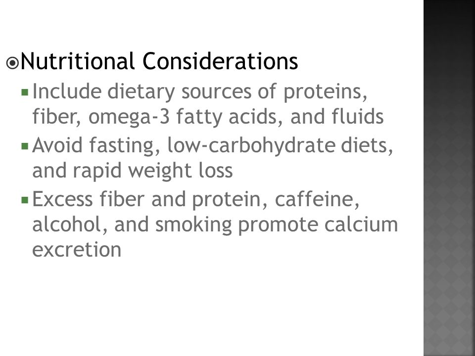  Nutritional Considerations  Include dietary sources of proteins, fiber, omega-3 fatty acids, and fluids  Avoid fasting, low-carbohydrate diets, and rapid weight loss  Excess fiber and protein, caffeine, alcohol, and smoking promote calcium excretion