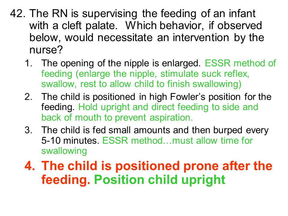 42.The RN is supervising the feeding of an infant with a cleft palate. Which behavior, if observed below, would necessitate an intervention by the nur