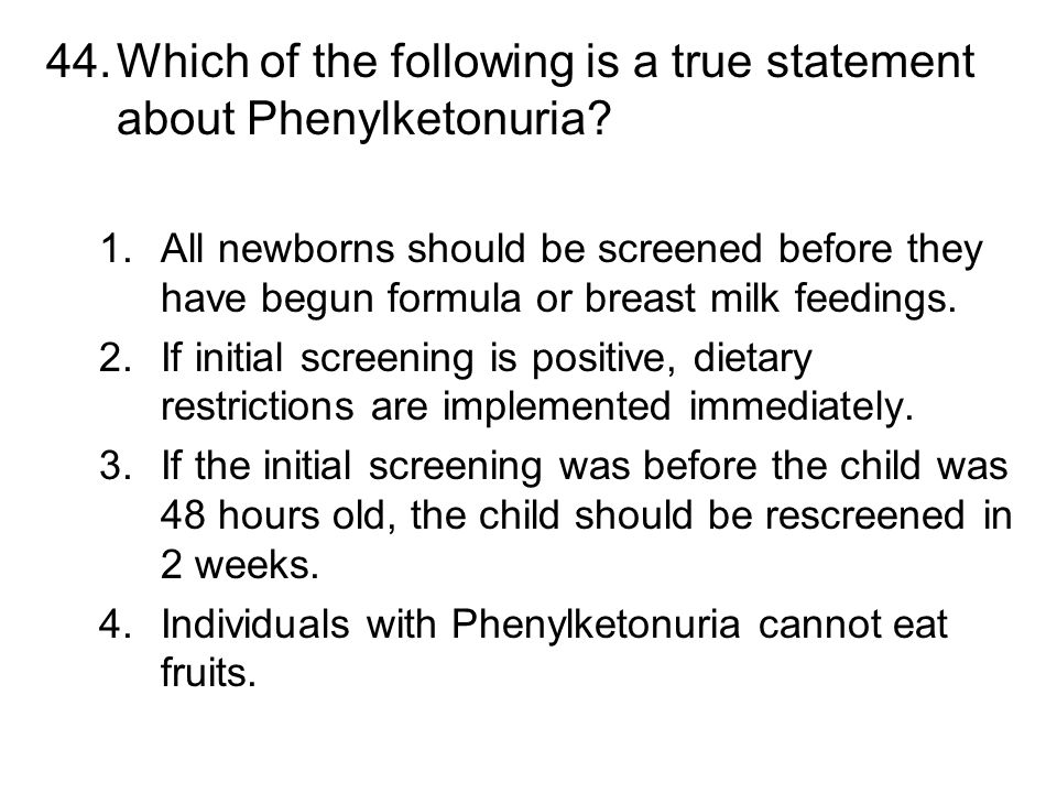 44.Which of the following is a true statement about Phenylketonuria? 1.All newborns should be screened before they have begun formula or breast milk f