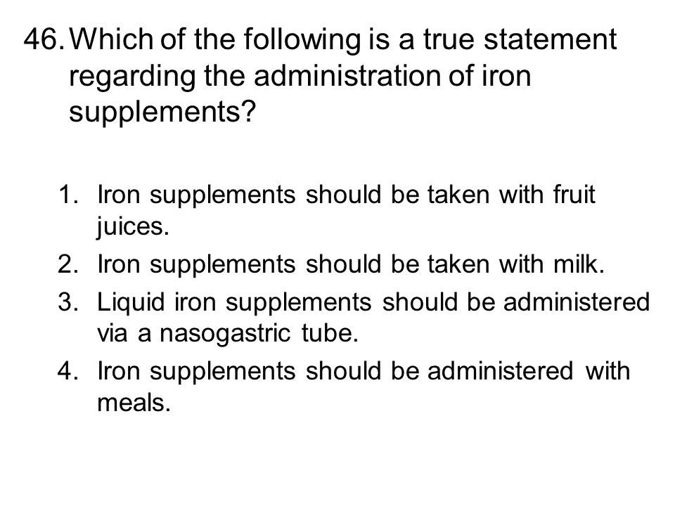 46.Which of the following is a true statement regarding the administration of iron supplements? 1.Iron supplements should be taken with fruit juices.