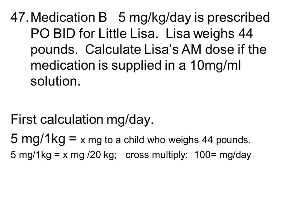 47.Medication B 5 mg/kg/day is prescribed PO BID for Little Lisa. Lisa weighs 44 pounds. Calculate Lisa's AM dose if the medication is supplied in a 1